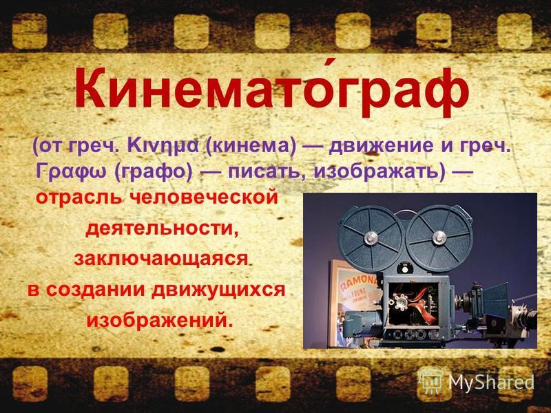 Кинемато́граф (от греч. Κινημα (кинема) движение и греч. Γραφω (графо) писать, изображать) отрасль человеческой деятельности, заключающаяся в создании движущихся изображений.