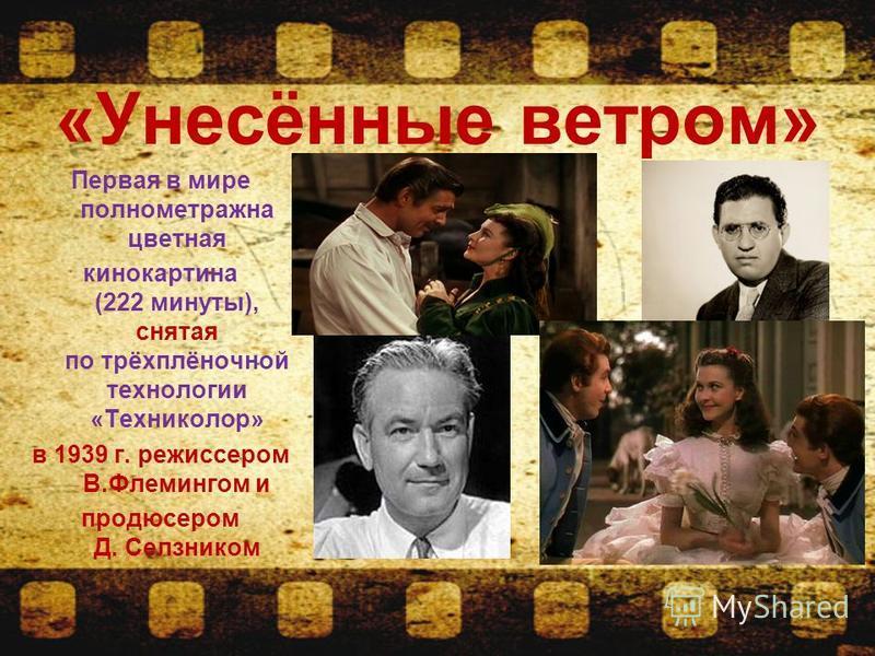 «Унесённые ветром» Первая в мире полнометражна цветная кинокартина (222 минуты), снятая по трёхплёночной технологии «Техниколор» в 1939 г. режиссером В.Флемингом и продюсером Д. Селзником
