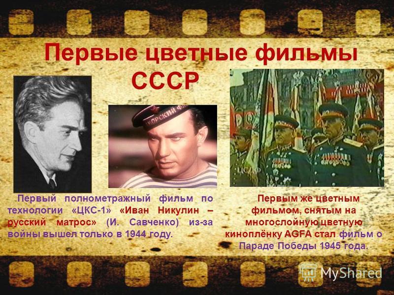 Первые цветные фильмы СССР Первый полнометражный фильм по технологии «ЦКС-1» «Иван Никулин – русский матрос» (И. Савченко) из-за воины вышел только в 1944 году. Первым же цветным фильмом, снятым на многослоиную цветную киноплёнку АGFA стал фильм о Па