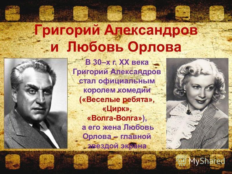 Григорий Александров и Любовь Орлова В 30–х г. ХХ века Григорий Александров стал официальным королем комедии («Веселые ребята», «Цирк», «Волга-Волга»), а его жена Любовь Орлова – главной звездой экрана