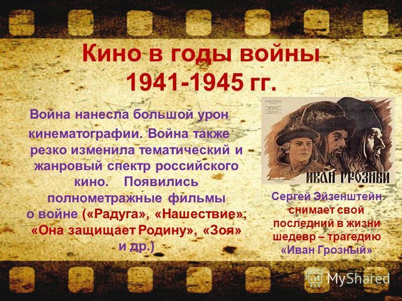 Кино в годы воины 1941-1945 гг. Воина нанесла большой урон кинематографии. Воина также резко изменила тематический и жанровый спектр российского кино. Появились полнометражные фильмы о воине («Радуга», «Нашествие», «Она защищает Родину», «Зоя» и др.)