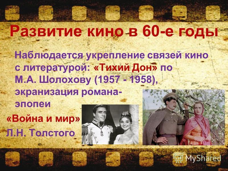 Развитие кино в 60-е годы Наблюдается укрепление связей кино с литературой: «Тихий Дон» по М.А. Шолохову (1957 - 1958), экранизация романа- эпопеи «Воина и мир» Л.Н. Толстого
