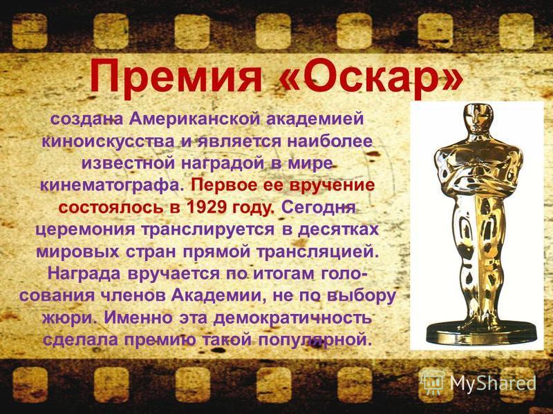 Премия «Оскар» создана Американской академией киноискусства и является наиболее известной наградой в мире кинематографа. Первое ее вручение состоялось в 1929 году. Сегодня церемония транслируется в десятках мировых стран прямой трансляцией. Награда в