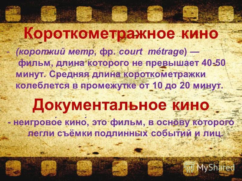 Короткометражное кино -(короткий метр, фр. court métrage) фильм, длина которого не превышает 40-50 минут. Средняя длина короткометражки колеблется в промежутке от 10 до 20 минут. Документальное кино - неигровой́е кино́, это фильм, в основу которого л