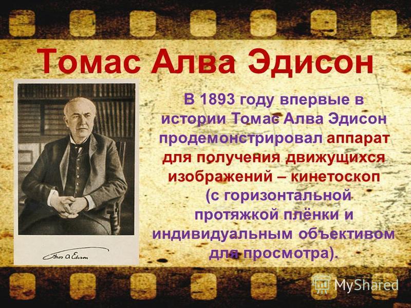 Томас Алва Эдисон В 1893 году впервые в истории Томас Алва Эдисон продемонстрировал аппарат для получения движущихся изображений – кинетоскоп (с горизонтальной протяжкой плёнки и индивидуальным объективом для просмотра).