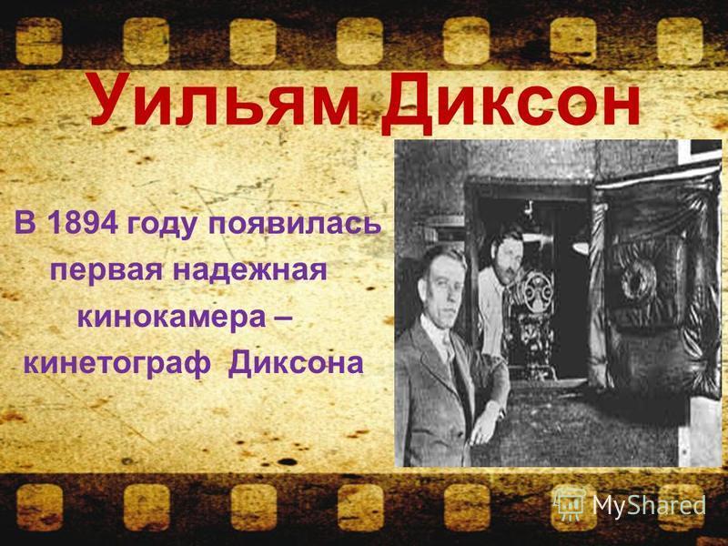 Уильям Диксон В 1894 году появилась первая надежная кинокамера – кинематограф Диксона