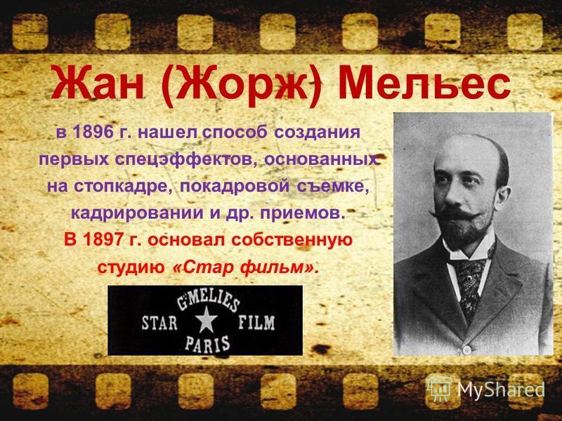 Жан (Жорж) Мельес в 1896 г. нашел способ создания первых спецэффектов, основанных на стоп-кадре, покадровой съемке, кадрировании и др. приемов. В 1897 г. основал собственную студию «Стар фильм».