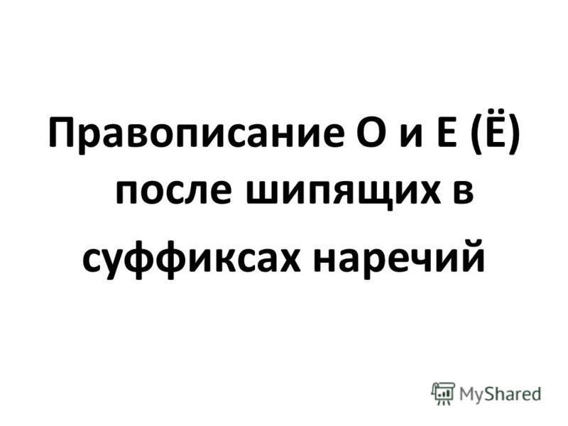 Правописание О и Е (Ё) после шипящих в суффиксах наречий