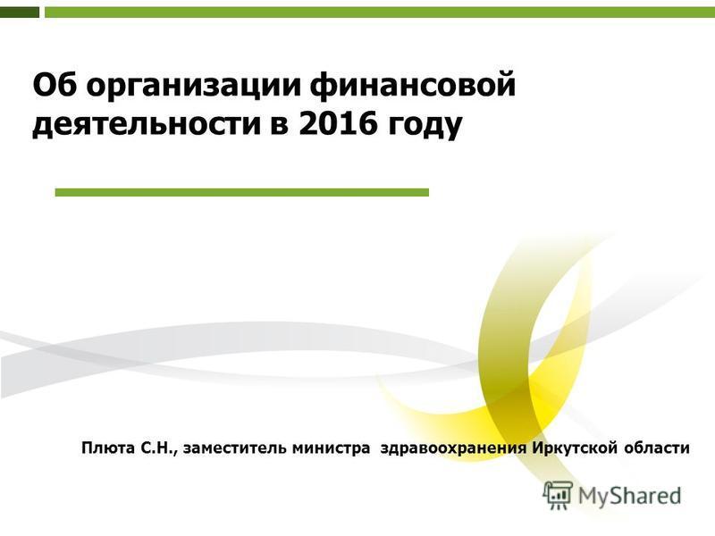 Об организации финансовой деятельности в 2016 году Плюта С.Н., заместитель министра здравоохранения Иркутской области