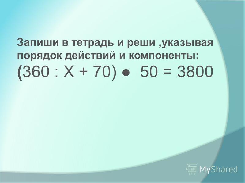 Запиши в тетрадь и реши,указывая порядок действий и компоненты: (360 : Х + 70) 50 = 3800
