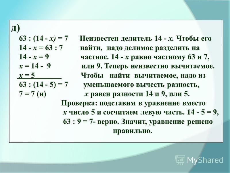 д) 63 : (14 - х) = 7 Неизвестен делитель 14 - х. Чтобы его 14 - х = 63 : 7 найти, надо делимое разделить на 14 - х = 9 частное. 14 - х равно частному 63 и 7, х = 14 - 9 или 9. Теперь неизвестно вычитаемое. х = 5 Чтобы найти вычитаемое, надо из 63 : (