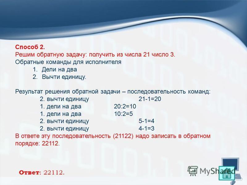 Способ 2. Решим обратную задачу: получить из числа 21 число 3. Обратные команды для исполнителя 1. Дели на два 2. Вычти единицу. Результат решения обратной задачи – последовательность команд: 2. вычти единицу 21-1=20 1. дели на два 20:2=10 1. дели на