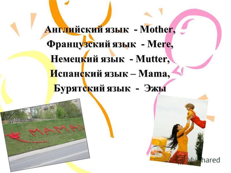Английский язык - Mother, Французский язык - Mere, Немецкий язык - Mutter, Испанский язык – Mama, Бурятский язык - Эжы