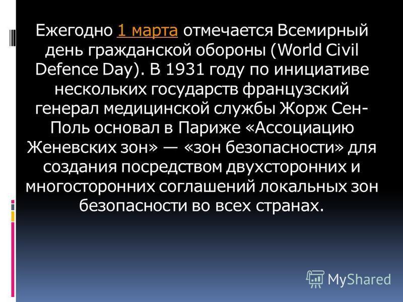 Ежегодно 1 марта отмечается Всемирный день гражданской обороны (World Civil Defence Day). В 1931 году по инициативе нескольких государств французский генерал медицинской службы Жорж Сен- Поль основал в Париже «Ассоциацию Женевских зон» «зон безопасно