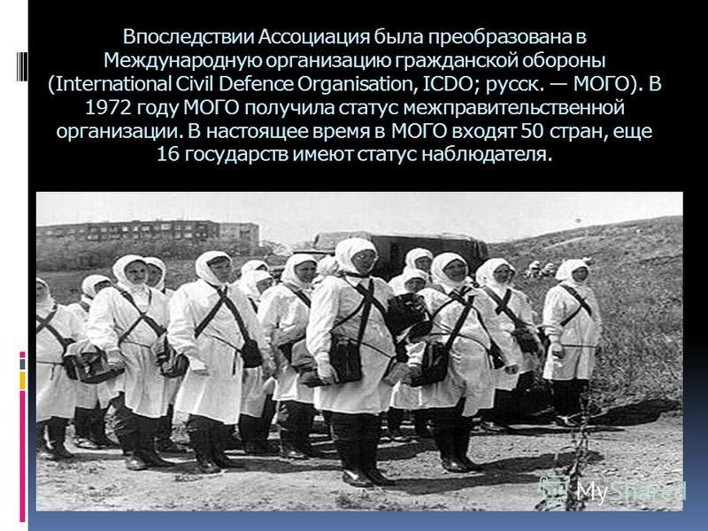 Впоследствии Ассоциация была преобразована в Международную организацию гражданской обороны (International Civil Defence Organisation, ICDO; русск. МОГО). В 1972 году МОГО получила статус межправительственной организации. В настоящее время в МОГО вход