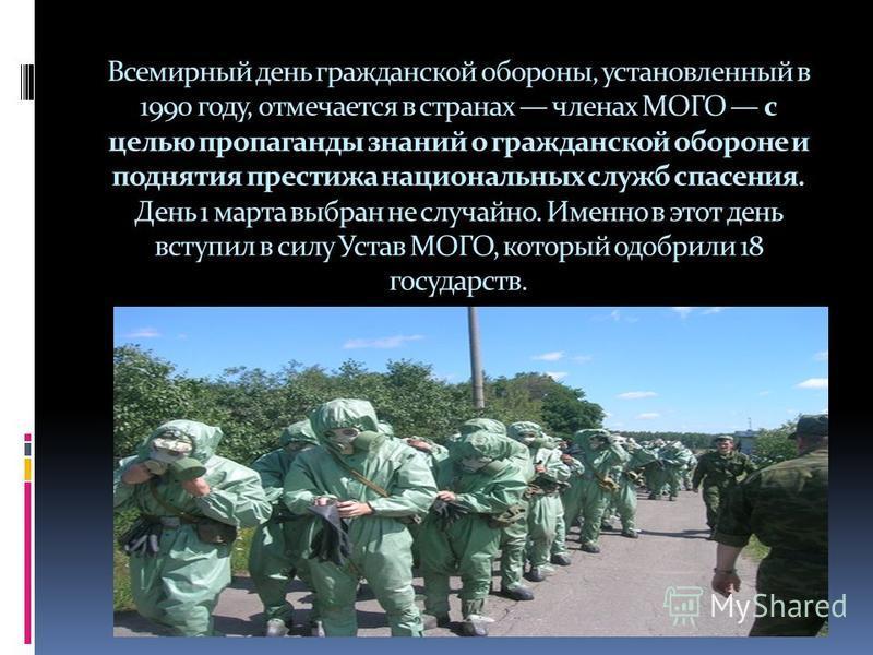 Всемирный день гражданской обороны, установленный в 1990 году, отмечается в странах членах МОГО с целью пропаганды знаний о гражданской обороне и поднятия престижа национальных служб спасения. День 1 марта выбран не случайно. Именно в этот день вступ