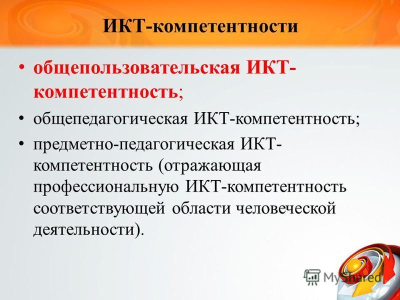 ИКТ-компетентности обще пользовательская ИКТ- компетентность; общепедагогическая ИКТ-компетентность; предметно-педагогическая ИКТ- компетентность (отражающая профессиональную ИКТ-компетентность соответствующей области человеческой деятельности).
