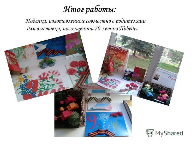 Итог работы: Поделки, изготовленные совместно с родителями для выставки, посвящённой 70-летию Победы