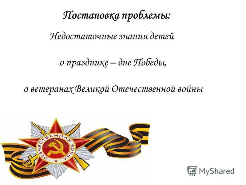 Постановка проблемы: Недостаточные знания детей о празднике – дне Победы, о ветеранах Великой Отечественной войны