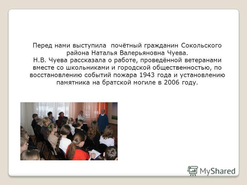 Перед нами выступила почётный гражданин Сокольского района Наталья Валерьяновна Чуева. Н.В. Чуева рассказала о работе, проведённой ветеранами вместе со школьниками и городской общественностью, по восстановлению событий пожара 1943 года и установлению