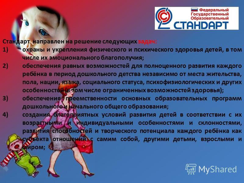 Стандарт направлен на решение следующих задач: 1)охраны и укрепления физического и психического здоровья детей, в том числе их эмоционального благополучия; 2)обеспечения равных возможностей для полноценного развития каждого ребёнка в период дошкольно