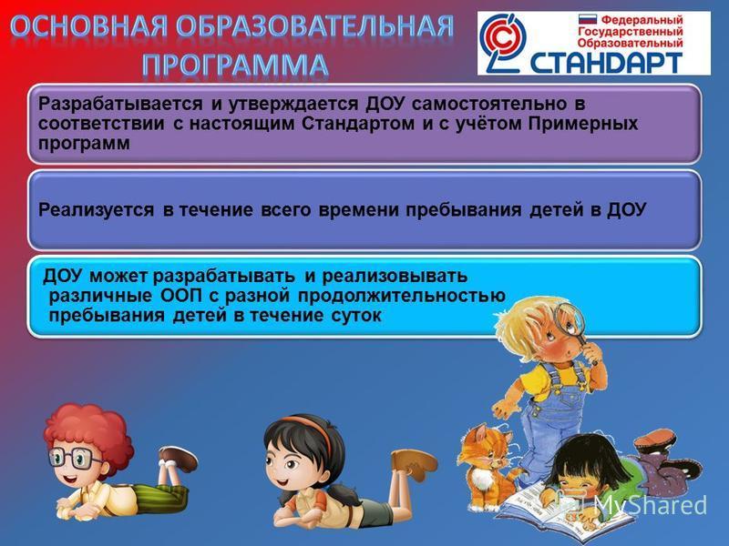 Разрабатывается и утверждается ДОУ самостоятельно в соответствии с настоящим Стандартом и с учётом Примерных программ Реализуется в течение всего времени пребывания детей в ДОУ ДОУ может разрабатывать и реализовывать различные ООП с разной продолжите