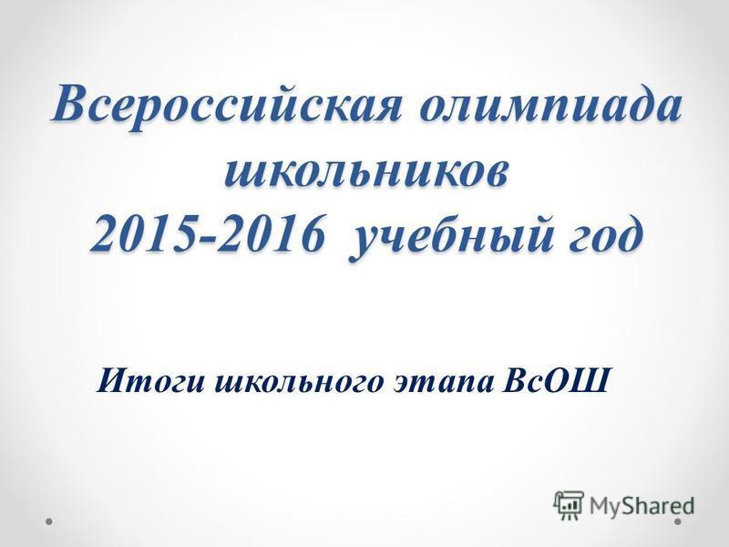 Всероссийская олимпиада школьников 2015-2016 учебный год Итоги школьного этапа ВсОШ