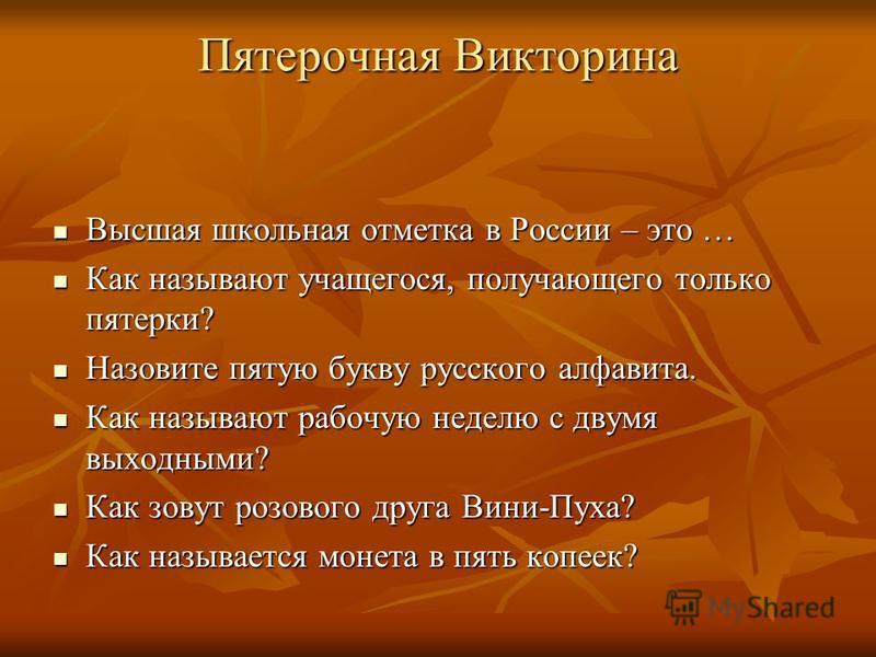 Пятерочная Викторина Высшая школьная отметка в России – это … Высшая школьная отметка в России – это … Как называют учащегося, получающего только пятерки? Как называют учащегося, получающего только пятерки? Назовите пятую букву русского алфавита. Наз