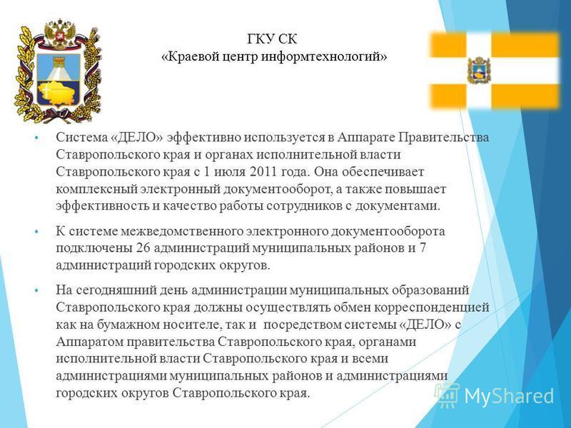 Система «ДЕЛО» эффективно используется в Аппарате Правительства Ставропольского края и органах исполнительной власти Ставропольского края с 1 июля 2011 года. Она обеспечивает комплексный электронный документооборот, а также повышает эффективность и к