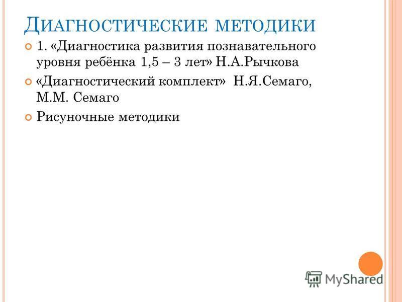 Д ИАГНОСТИЧЕСКИЕ МЕТОДИКИ 1. «Диагностика развития познавательного уровня ребёнка 1,5 – 3 лет» Н.А.Рычкова «Диагностический комплект» Н.Я.Семаго, М.М. Семаго Рисуночные методики