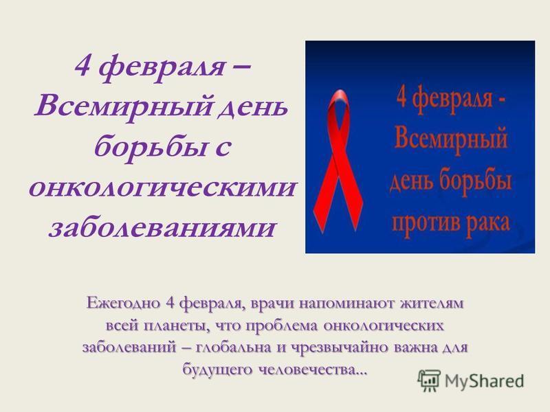 4 февраля – Всемирный день борьбы с онкологическими заболеваниями Ежегодно 4 февраля, врачи напоминают жителям всей планеты, что проблема онкологических заболеваний – глобальна и чрезвычайно важна для будущего человечества...