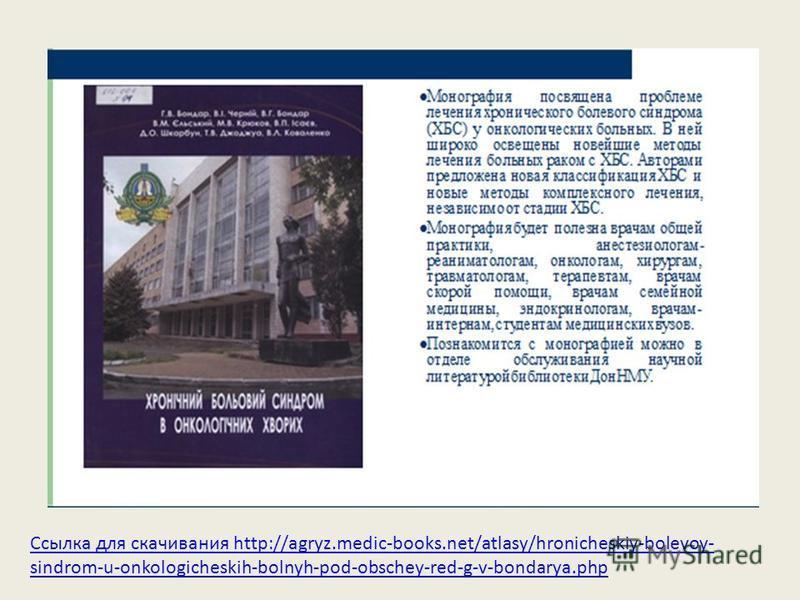Ссылка для скачивания http://agryz.medic-books.net/atlasy/hronicheskiy-bolevoy- sindrom-u-onkologicheskih-bolnyh-pod-obschey-red-g-v-bondarya.php