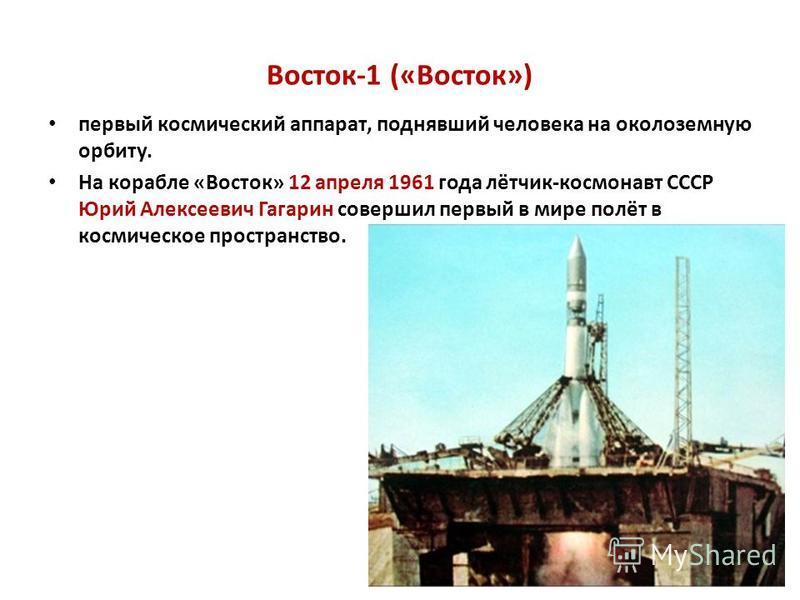 Восток-1 («Восток») первый космический аппарат, поднявший человека на околоземную орбиту. На корабле «Восток» 12 апреля 1961 года лётчик-космонавт СССР Юрий Алексеевич Гагарин совершил первый в мире полёт в космическое пространство.