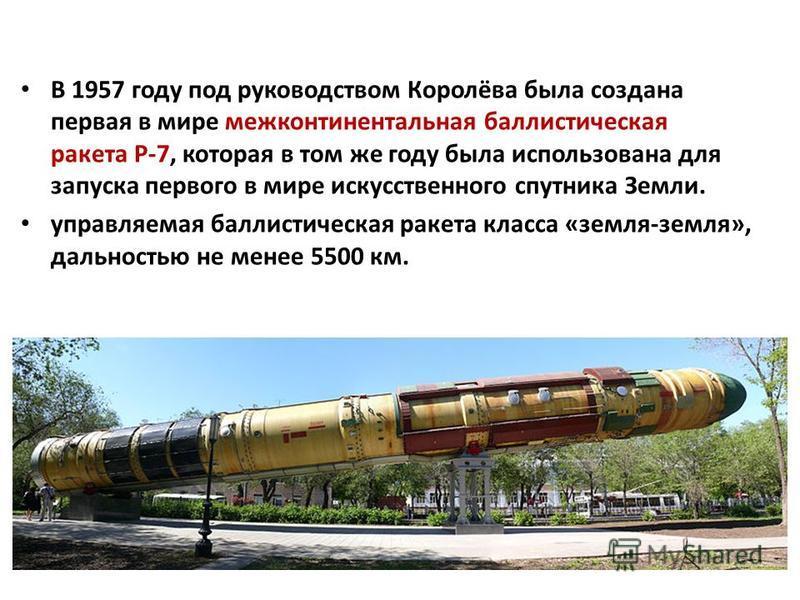 В 1957 году под руководством Королёва была создана первая в мире межконтинентальная баллистическая ракета Р-7, которая в том же году была использована для запуска первого в мире искусственного спутника Земли. управляемая баллистическая ракета класса