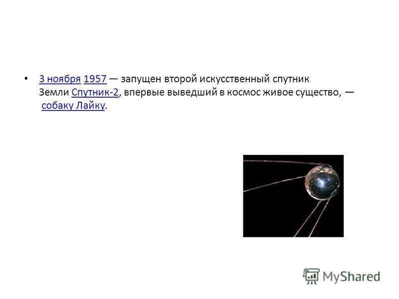 3 ноября 1957 запущен второй искусственный спутник Земли Спутник-2, впервые выведший в космос живое существо, собаку Лайку. 3 ноября 1957Спутник-2 собаку Лайку