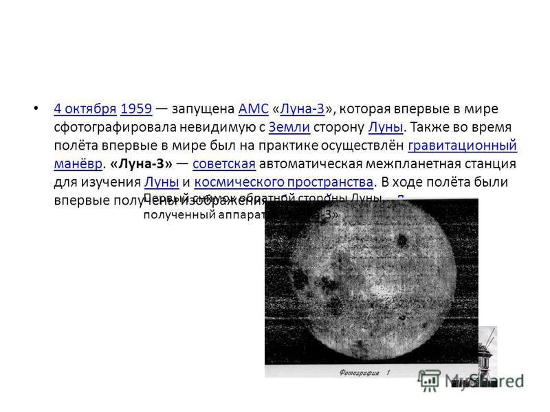 4 октября 1959 запущена АМС «Луна-3», которая впервые в мире сфотографировала невидимую с Земли сторону Луны. Также во время полёта впервые в мире был на практике осуществлён гравитационный манёвр. «Луна-3» советская автоматическая межпланетная станц