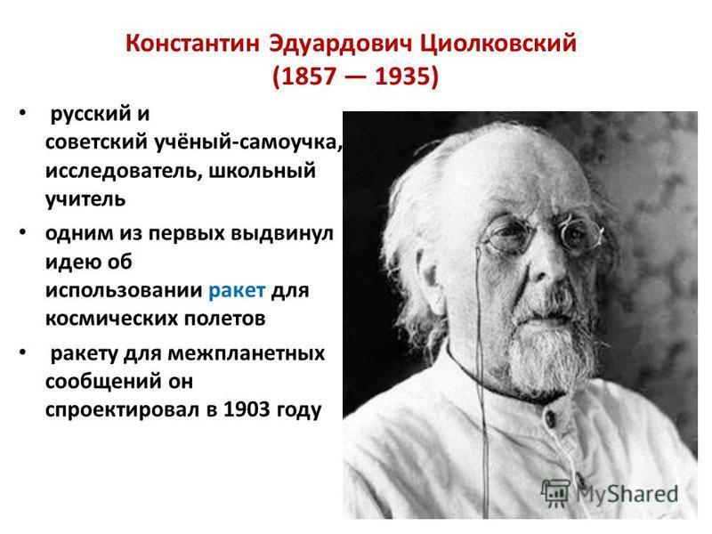 Константин Эдуардович Циолковский (1857 1935) русский и советский учёный-самоучка, исследователь, школьный учитель одним из первых выдвинул идею об использовании ракет для космических полетов ракету для межпланетных сообщений он спроектировал в 1903