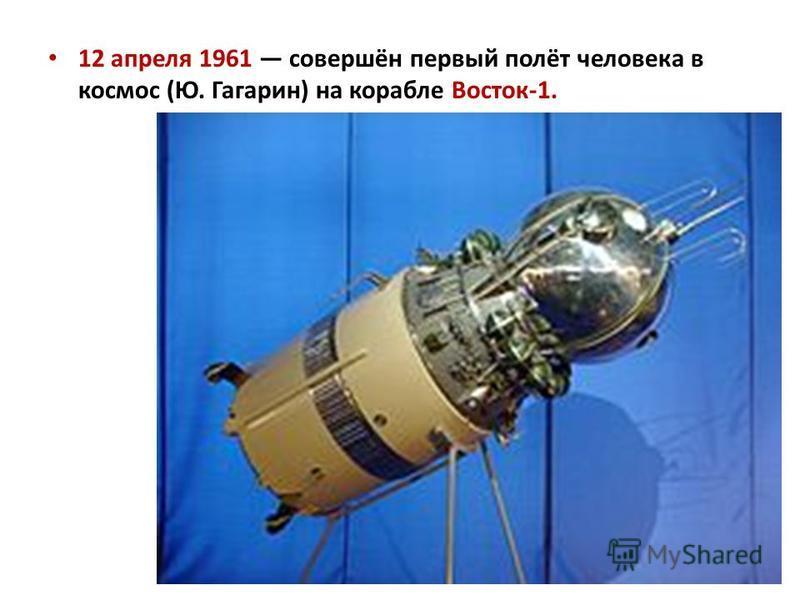 12 апреля 1961 совершён первый полёт человека в космос (Ю. Гагарин) на корабле Восток-1.
