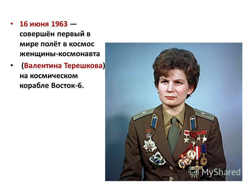 16 июня 1963 совершён первый в мире полёт в космос женщины-космонавта (Валентина Терешкова) на космическом корабле Восток-6.