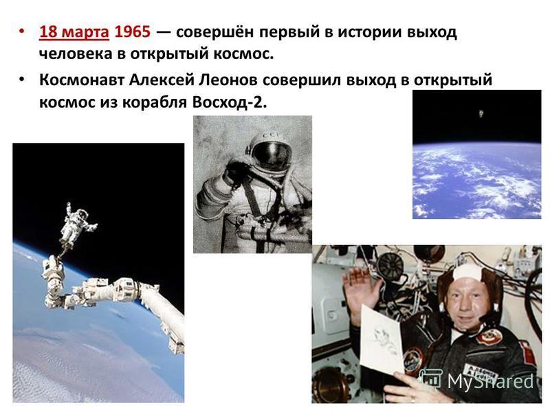 18 марта 1965 совершён первый в истории выход человека в открытый космос. Космонавт Алексей Леонов совершил выход в открытый космос из корабля Восход-2.