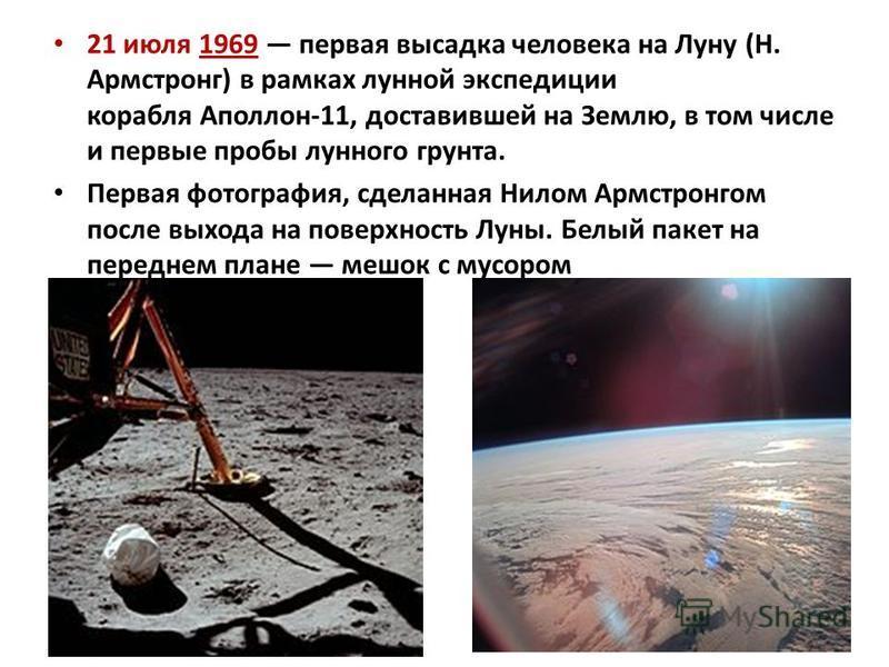 21 июля 1969 первая высадка человека на Луну (Н. Армстронг) в рамках лунной экспедиции корабля Аполлон-11, доставившей на Землю, в том числе и первые пробы лунного грунта. Первая фотография, сделанная Нилом Армстронгом после выхода на поверхность Лун