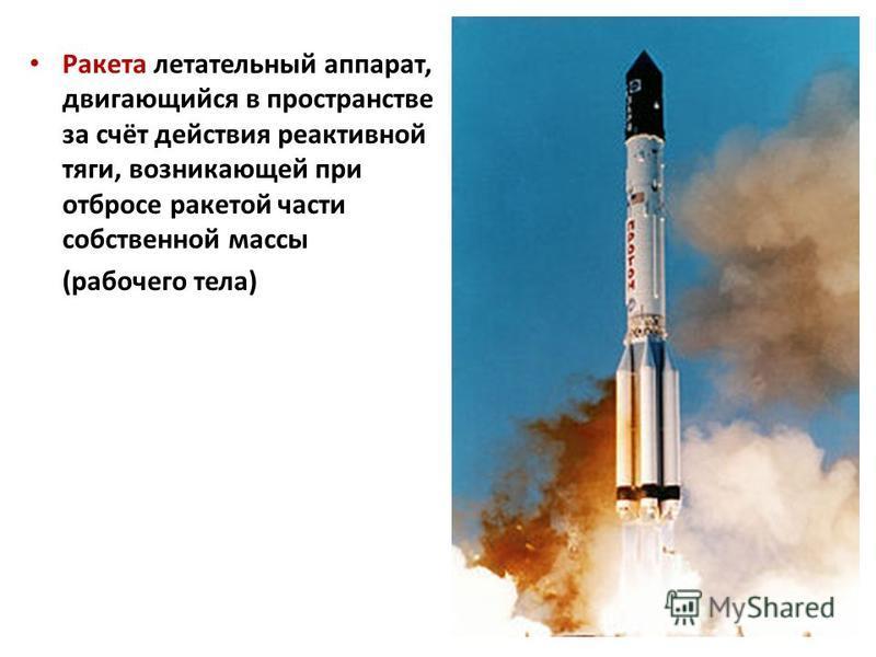 Ракета летательный аппарат, двигающийся в пространстве за счёт действия реактивной тяги, возникающей при отбросе ракетой части собственной массы (рабочего тела)