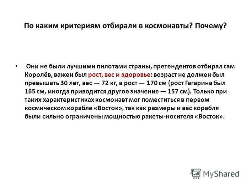 По каким критериям отбирали в космонавты? Почему? Они не были лучшими пилотами страны, претендентов отбирал сам Королёв, важен был рост, вес и здоровье: возраст не должен был превышать 30 лет, вес 72 кг, а рост 170 см (рост Гагарина был 165 см, иногд