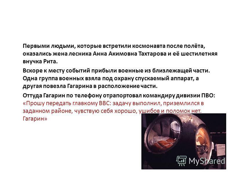 Первыми людьми, которые встретили космонавта после полёта, оказались жена лесника Анна Акимовна Тахтарова и её шестилетняя внучка Рита. Вскоре к месту событий прибыли военные из близлежащей части. Одна группа военных взяла под охрану спускаемый аппар