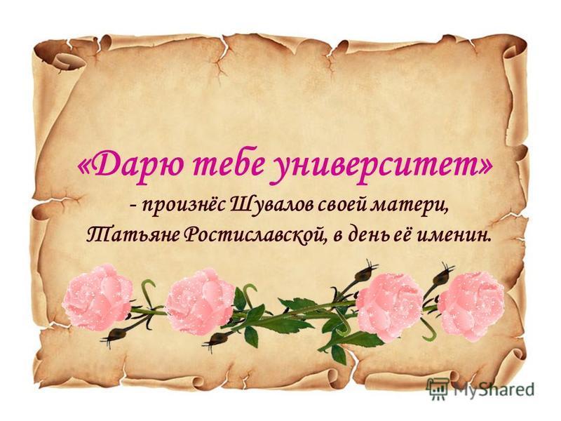 «Дарю тебе университет» - произнёс Шувалов своей матери, Татьяне Ростиславской, в день её именин.