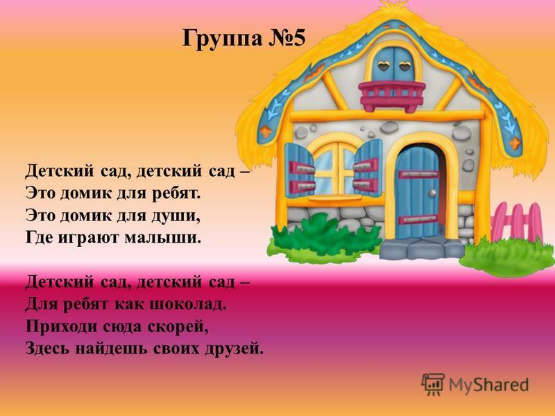 Группа 5 Детский сад, детский сад – Это домик для ребят. Это домик для души, Где играют малыши. Детский сад, детский сад – Для ребят как шоколад. Приходи сюда скорей, Здесь найдешь своих друзей.