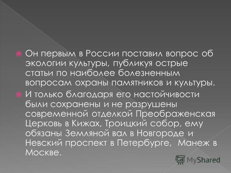 Он первым в России поставил вопрос об экологии культуры, публикуя острые статьи по наиболее болезненным вопросам охраны памятников и культуры. И только благодаря его настойчивости были сохранены и не разрушены современной отделкой Преображенская Церк