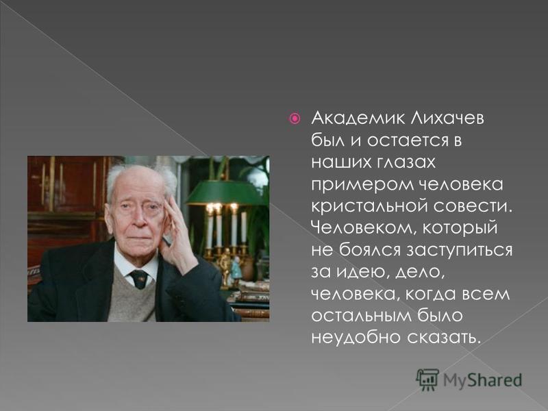 Академик Лихачев был и остается в наших глазах примером человека кристальной совести. Человеком, который не боялся заступиться за идею, дело, человека, когда всем остальным было неудобно сказать.
