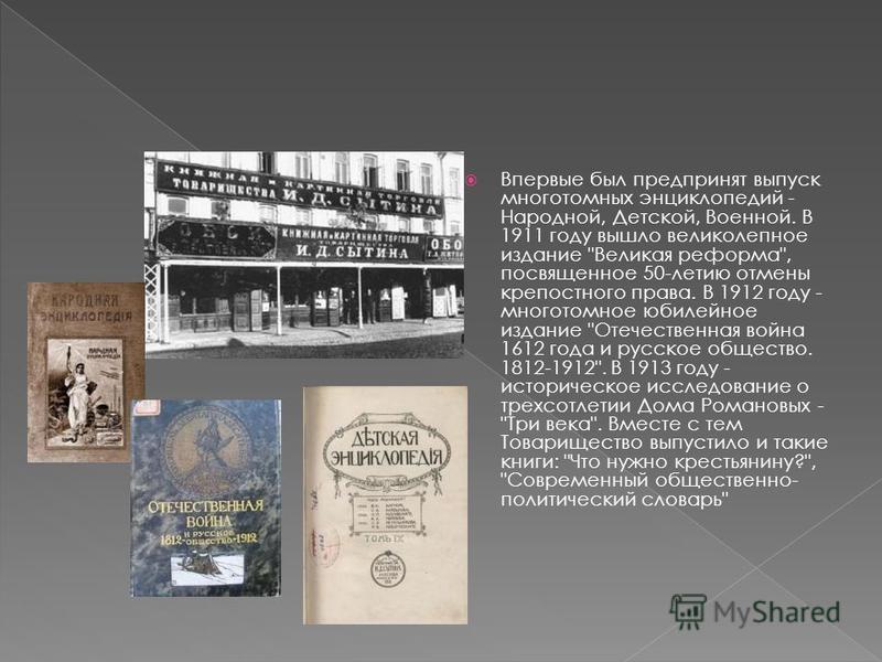 Впервые был предпринят выпуск многотомных энциклопедий - Народной, Детской, Военной. В 1911 году вышло великолепное издание