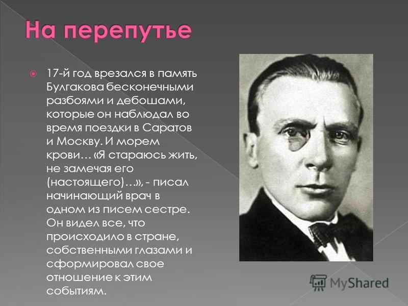 17-й год врезался в память Булгакова бесконечными разбоями и дебошами, которые он наблюдал во время поездки в Саратов и Москву. И морем крови… «Я стараюсь жить, не замечая его (настоящего)…», - писал начинающий врач в одном из писем сестре. Он видел